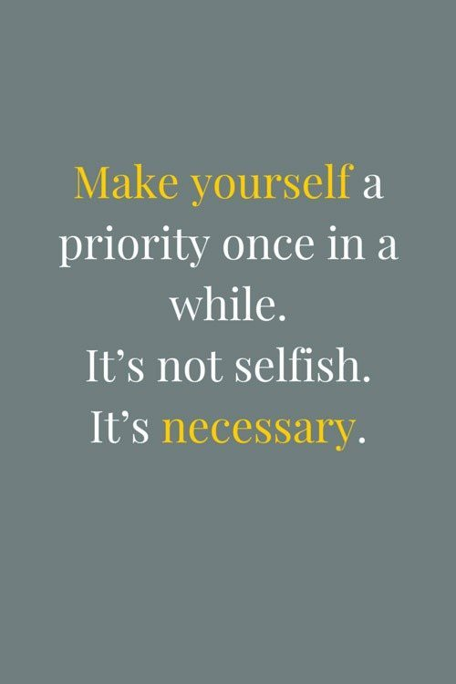 Make yourself a priority once in a while. It's not selfish. It's ...
