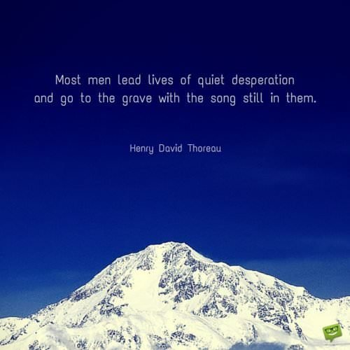Most men lead lives of quiet desperation and go to the grave with the song still in them. Henry David Thoreau