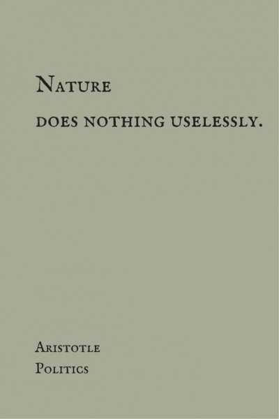 Nature does nothing uselessly. Aristotle, Politics