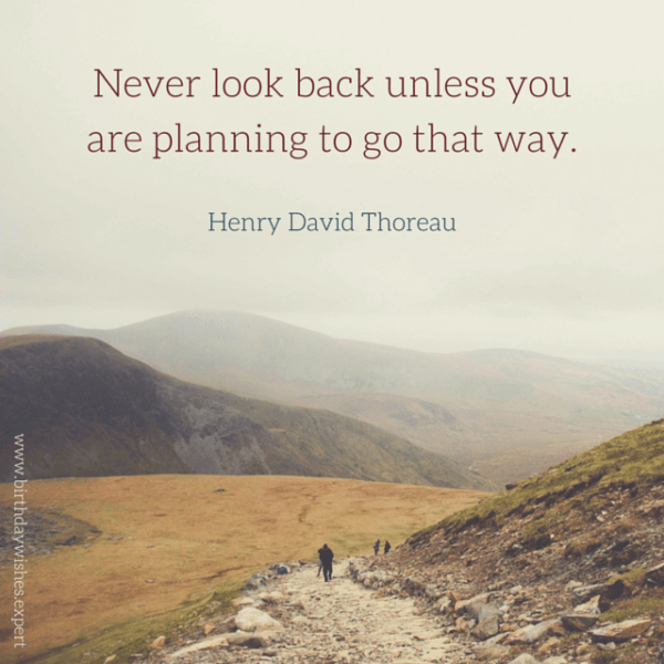 Never look back unless you are planning to go that way.  Henry David Thoreau.