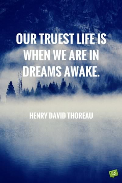 Our truest life is when we are in dreams awake.  Henry David Thoreau.