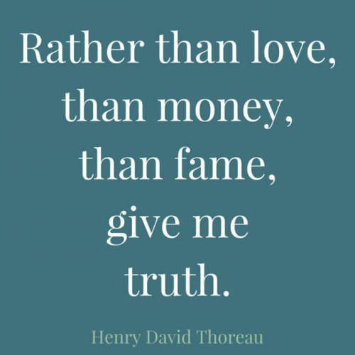 Rather than love, than money, than fame, give me truth. Henry David Thoreau.