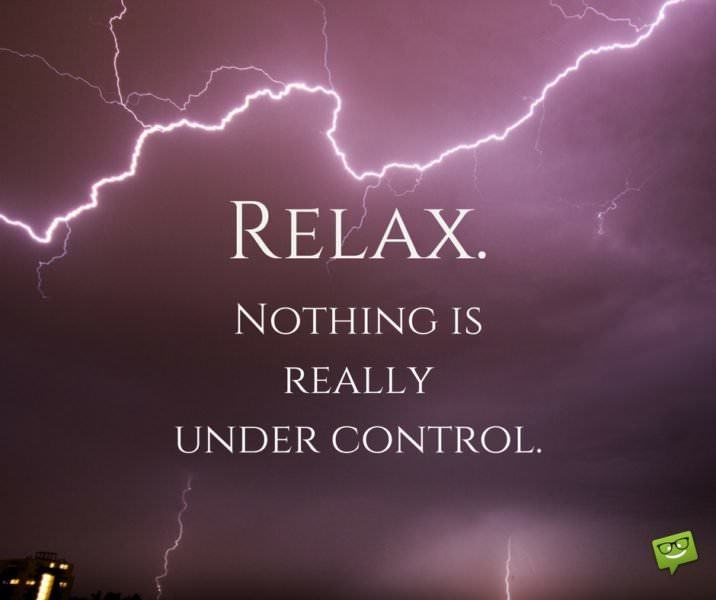 Relax. Nothing is really under control.