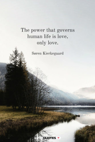 The power that governs human life is love, only love. Soren Kierkegaard