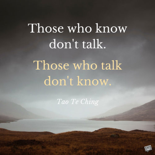 Those who know don't talk. Those who talk don't know. Tao Te Ching