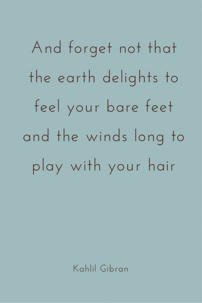 And forget not that the earth delights to feel your bare feet and the winds long to play with your hair. Kahlil Gibran