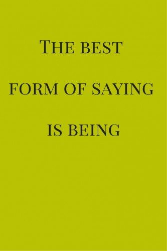 The best form of saying is being.