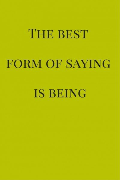The best form of saying is being