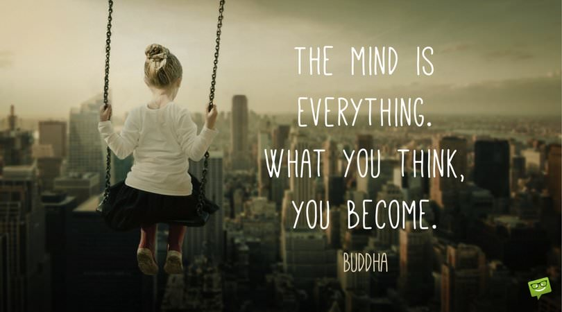 The mind is everything. What you think, you become. Buddha.