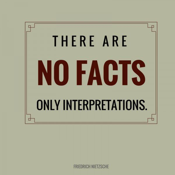 There are no facts, only interpretations. Friedrich Nietzsche