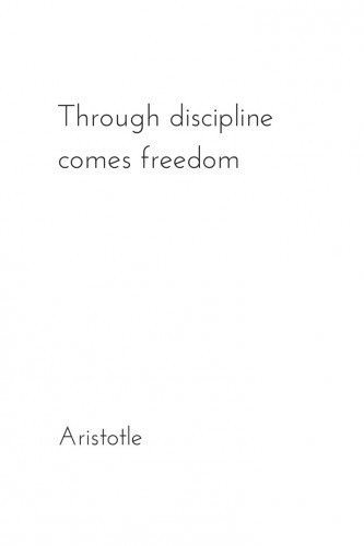 Through discipline comes freedom. Aristotle