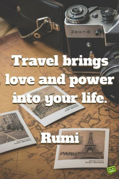 Travel brings love and power into your life. Rumi.