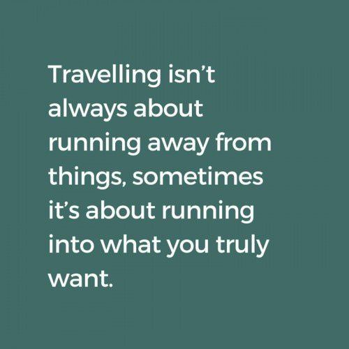 Travelling isn't about running away from things, sometimes it's about running into what you truly want.