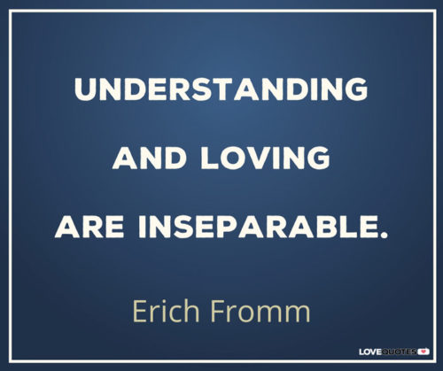 Understanding and loving are inseparable. Erich Fromm