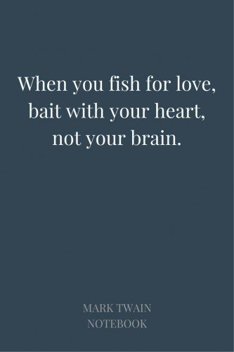 When you fish for love, bait with your heart, not your brain. Mark Twain, Notebook