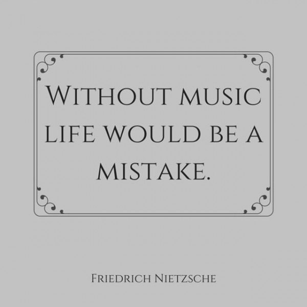 Without music life would be a mistake. Friedrich Nietzsche