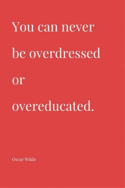 You can never be overdressed or over-educated. Oscar Wilde