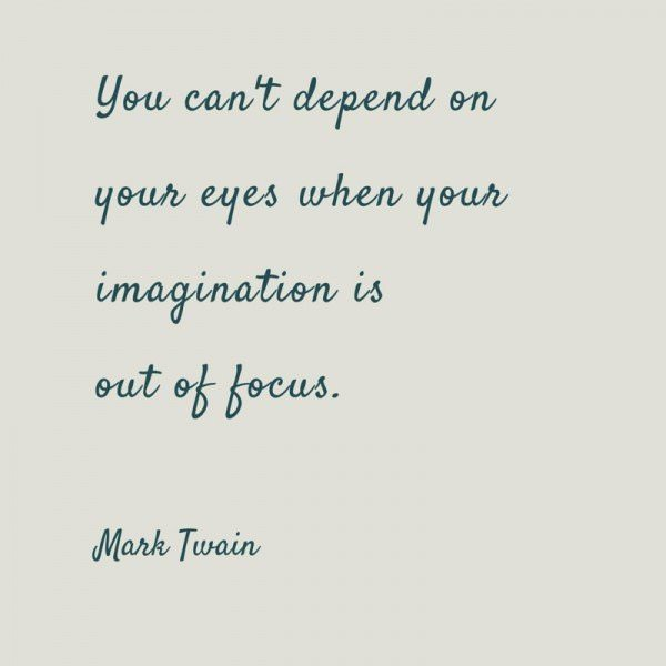 You can't depend on your eyes when your imagination is out of focus. Mark Twain