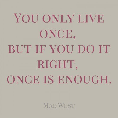 You only life once, but if you do it right, once is enough. Mae West