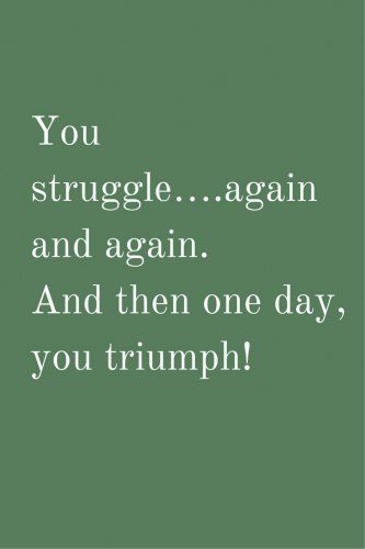 Your struggle... again and again. And then one day, you triumph!