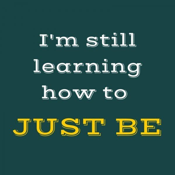 I'm still learning how to just be.
