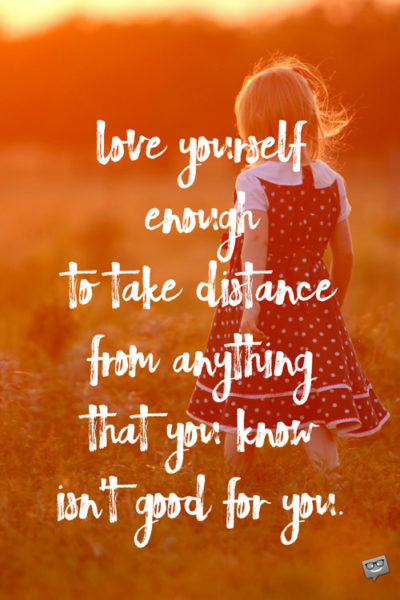 Love yourself enough to take distance from anything that you know isn't good for you.
