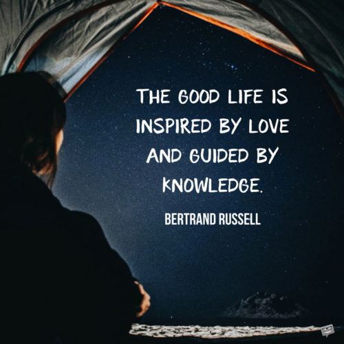 The good life is inspired by love and guided by knowledge. Bertrand Russell
