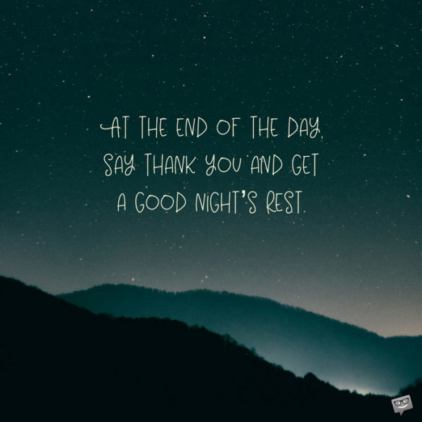 At the end of the day, say thank you and get a good night's rest.