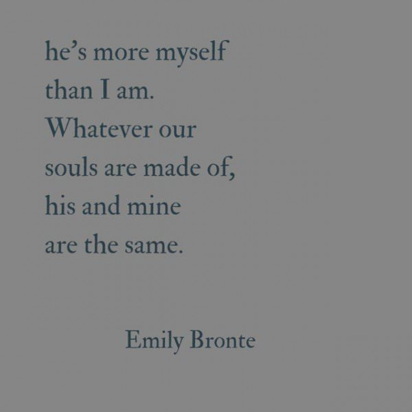 He's more myself than I am. Whatever our souls are made of, his and mine are the same. Emily Bronte