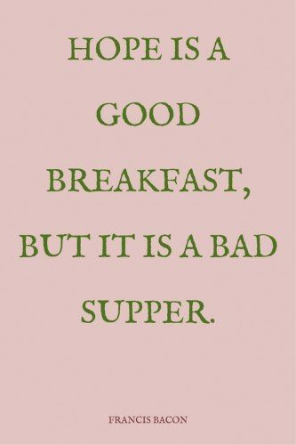 Hope is a good breakfast, but it is a bad supper. Francis Bacon