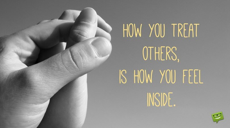 How you treat others, is how you feel inside.