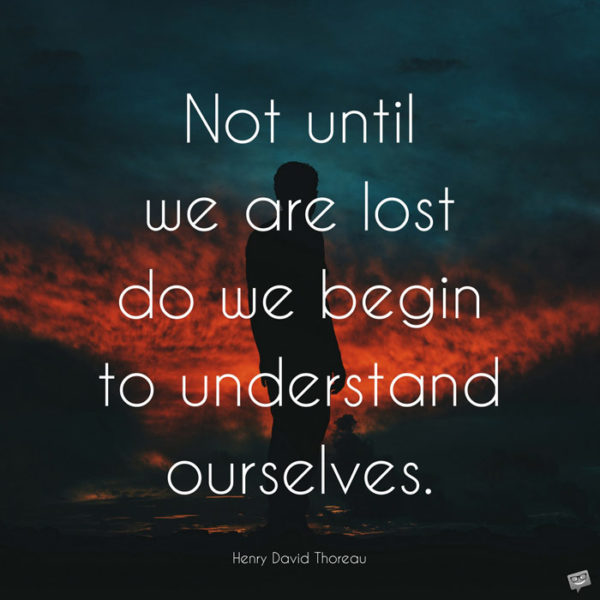 Not until we are lost do we begin to understand ourselves. Henry David Thoreau