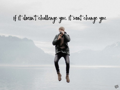 If it doesn't challenge you, it wont change you.