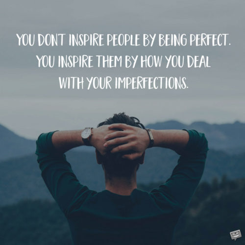 You don't inspire people by being perfect. You inspire them by how you deal with your imperfections.