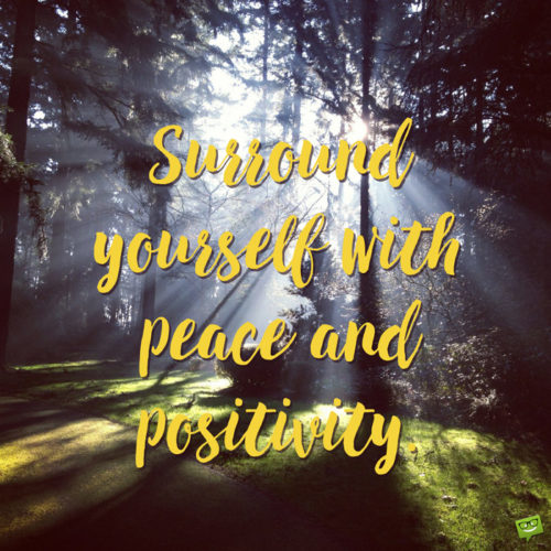 Surround yourself with peace and positivity.