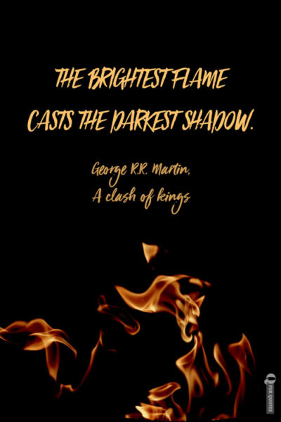 The brightest flame casts the darkest shadow. George R.R. Martin, A clash of kings