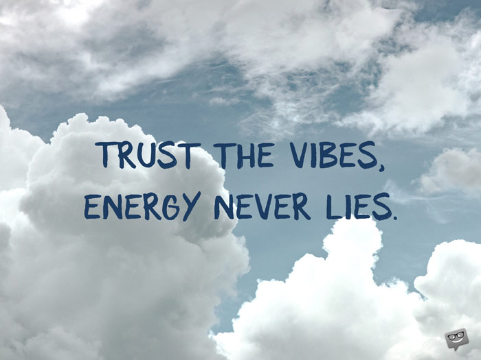 Trust the vibes, energy never lies.