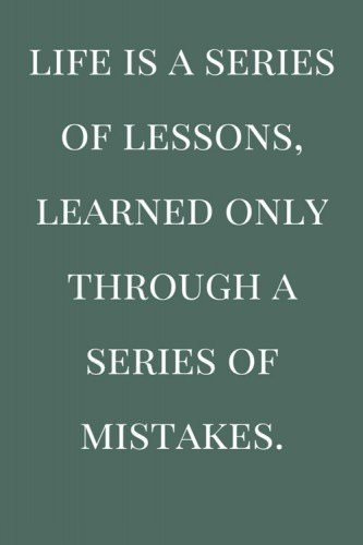 Life is a series of lessons, learned only through a series of mistakes.