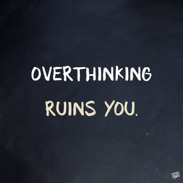 Overthinking ruins you.