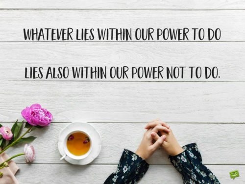 Whatever lies within our power to do lies also within our power not to do. Aristotle