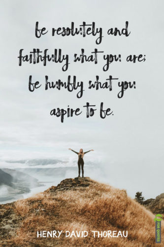 Be resolutely and faithfully what you are; be humbly what you aspire to be. Henry David Thoreau