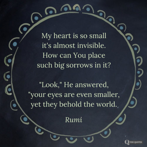 "My heart is so small it's almost invisible. How can You place such big sorrows in it? ""Look,"" He answered, ""your eyes are even smaller, yet they behold the world. Rumi"