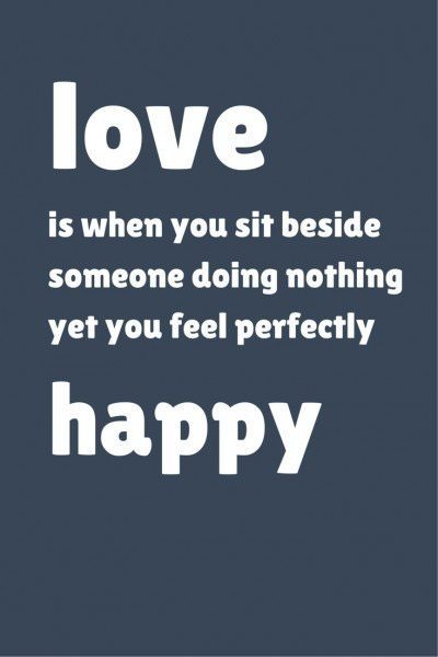 Love is when you sit beside someone doing nothing yet you feel perfectly happy!