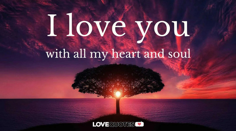 I love you with all my heart and soul.