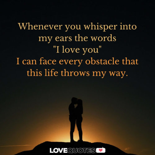 "Whenever you whisper into my ears the words ""I love you"" I can face every obstacle that this life throws my way."