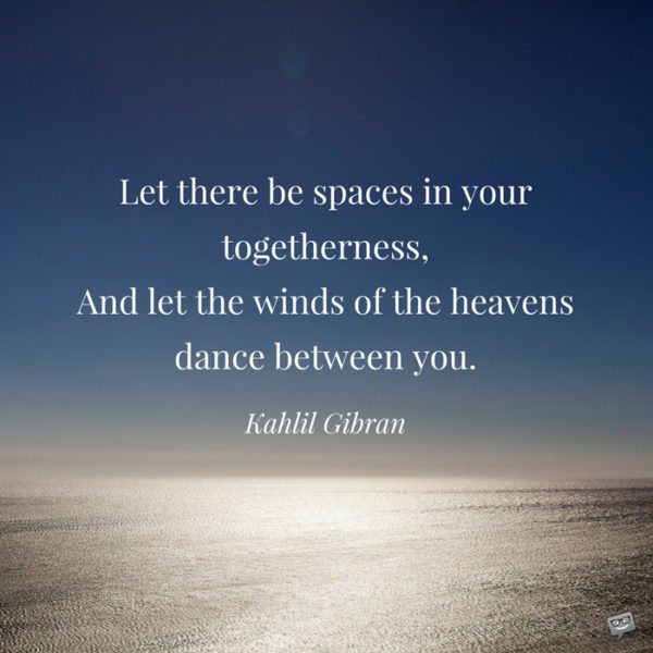 Let there be spaces in your togetherness, and let the winds of the heavens dance between you. Kahlil Gibran