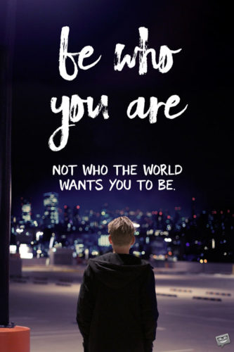 Be who you are. Not who the world wants you to be.