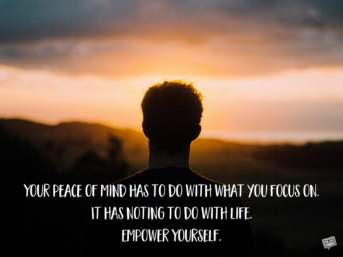 Your peace of mind has to do with what you focus on. It has noting to do with life. Empower Yourself.