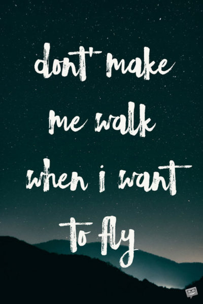 Don't make me walk when I want to fly.