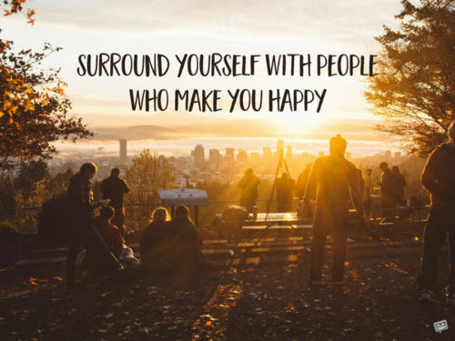 Surround yourself with people who make you happy.